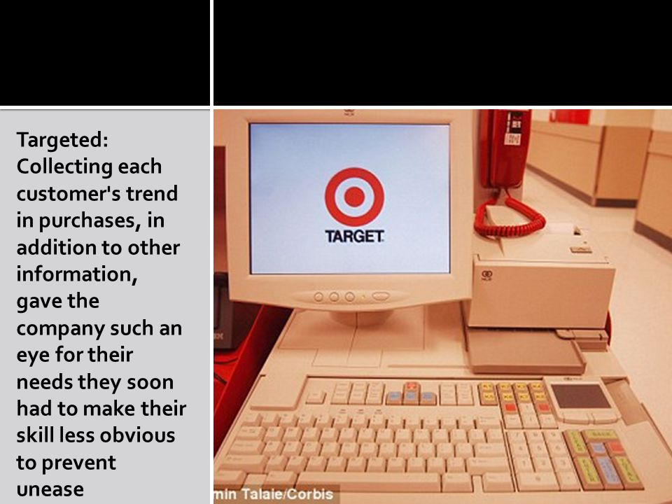 Targeted: Collecting each customer s trend in purchases, in addition to other information, gave the company such an eye for their needs they soon had to make their skill less obvious to prevent unease