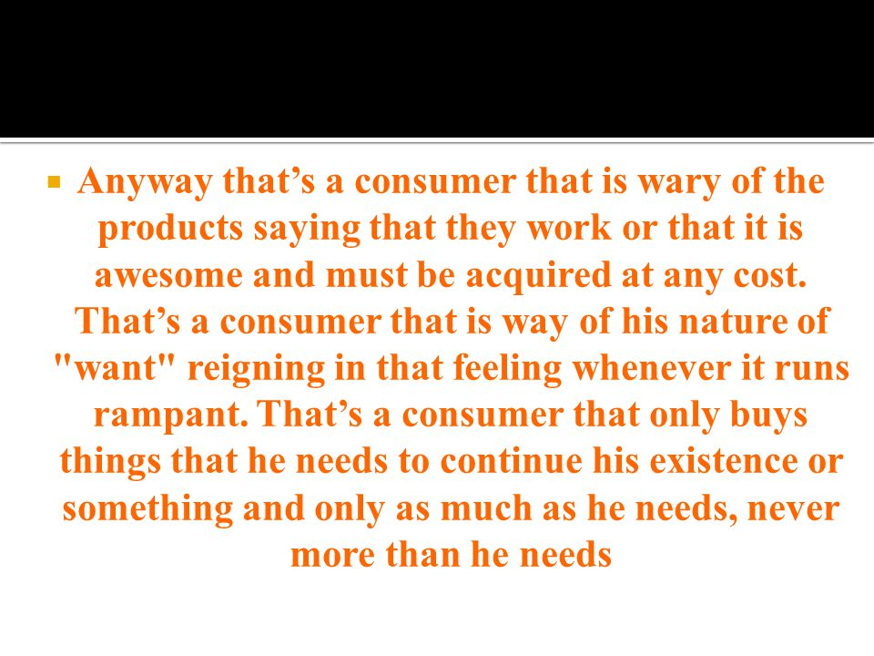  Anyway that's a consumer that is wary of the products saying that they work or that it is awesome and must be acquired at any cost.