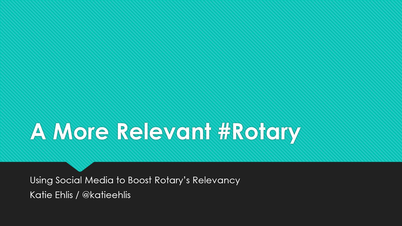 A More Relevant #Rotary Using Social Media to Boost Rotary's Relevancy Katie Ehlis / @katieehlis Using Social Media to Boost Rotary's Relevancy Katie Ehlis / @katieehlis