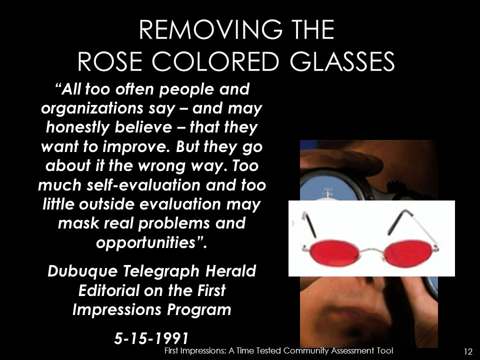 "REMOVING THE ROSE COLORED GLASSES ""All too often people and organizations say – and may honestly believe – that they want to improve. But they go abou"