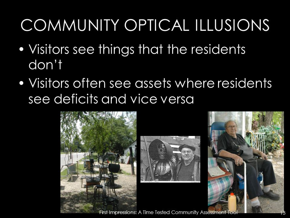 COMMUNITY OPTICAL ILLUSIONS Visitors see things that the residents don't Visitors often see assets where residents see deficits and vice versa First Impressions: A Time Tested Community Assessment Tool 13