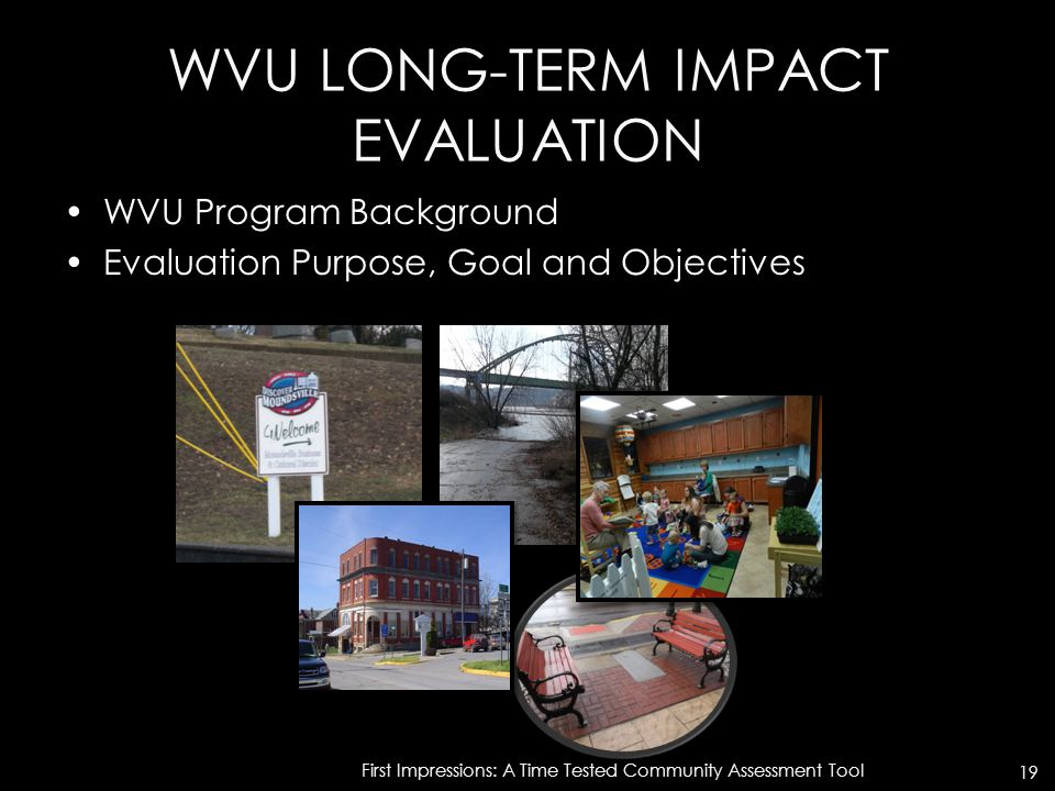 WVU LONG-TERM IMPACT EVALUATION WVU Program Background Evaluation Purpose, Goal and Objectives First Impressions: A Time Tested Community Assessment Tool 19