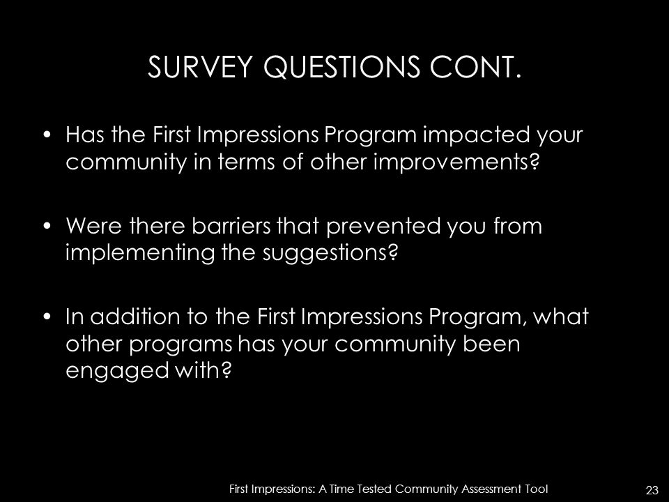 SURVEY QUESTIONS CONT. Has the First Impressions Program impacted your community in terms of other improvements? Were there barriers that prevented yo