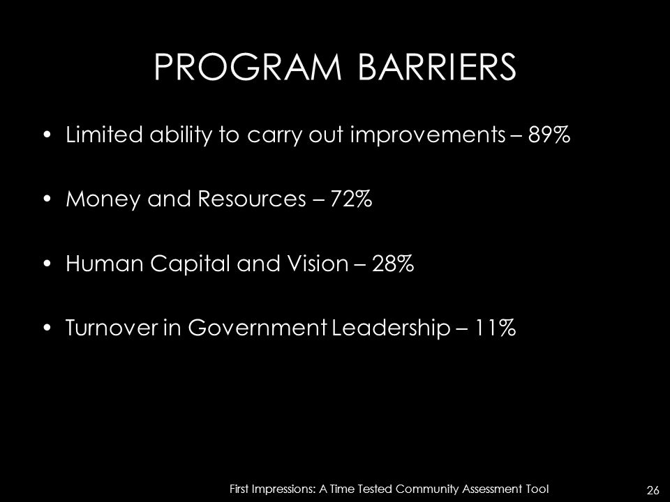 PROGRAM BARRIERS Limited ability to carry out improvements – 89% Money and Resources – 72% Human Capital and Vision – 28% Turnover in Government Leadership – 11% First Impressions: A Time Tested Community Assessment Tool 26