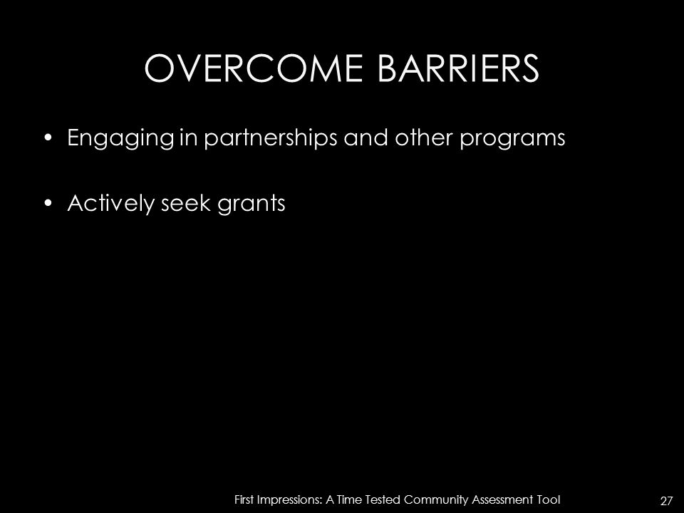 OVERCOME BARRIERS Engaging in partnerships and other programs Actively seek grants First Impressions: A Time Tested Community Assessment Tool 27