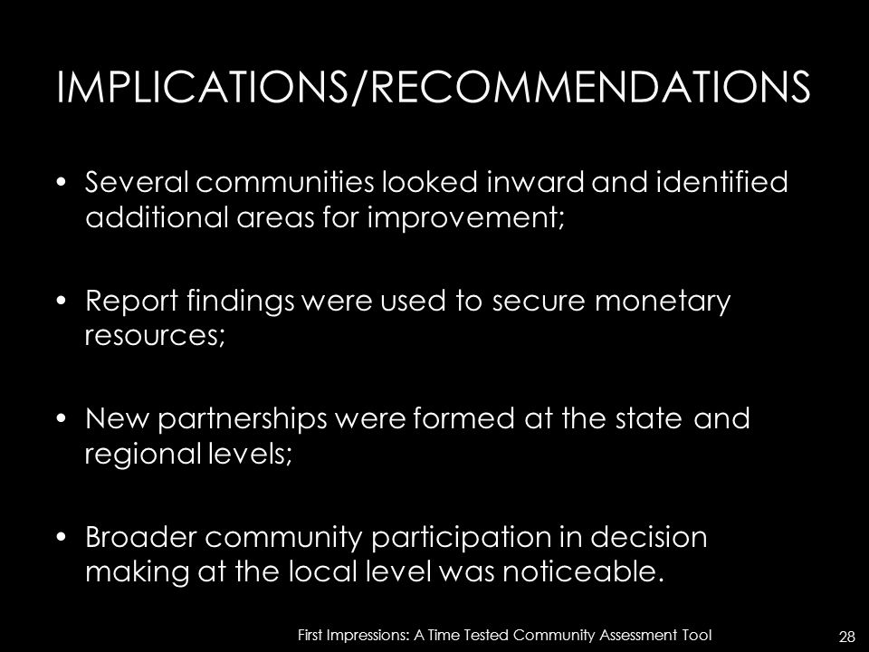 IMPLICATIONS/RECOMMENDATIONS Several communities looked inward and identified additional areas for improvement; Report findings were used to secure monetary resources; New partnerships were formed at the state and regional levels; Broader community participation in decision making at the local level was noticeable.