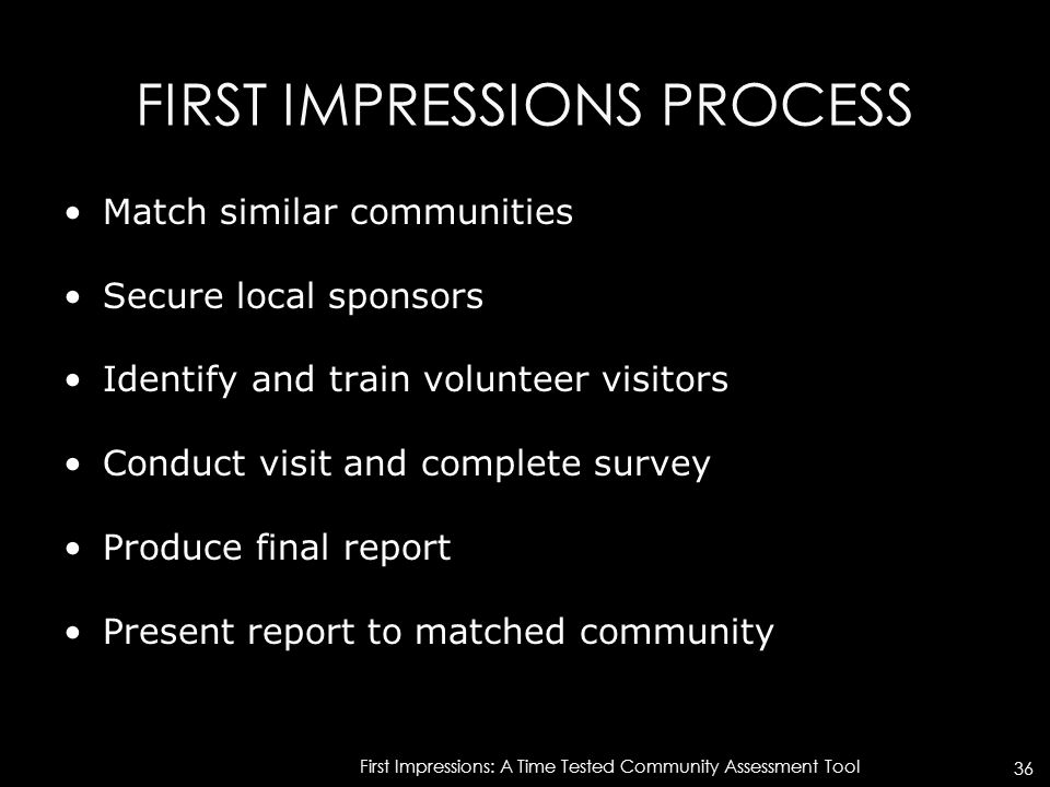FIRST IMPRESSIONS PROCESS Match similar communities Secure local sponsors Identify and train volunteer visitors Conduct visit and complete survey Prod