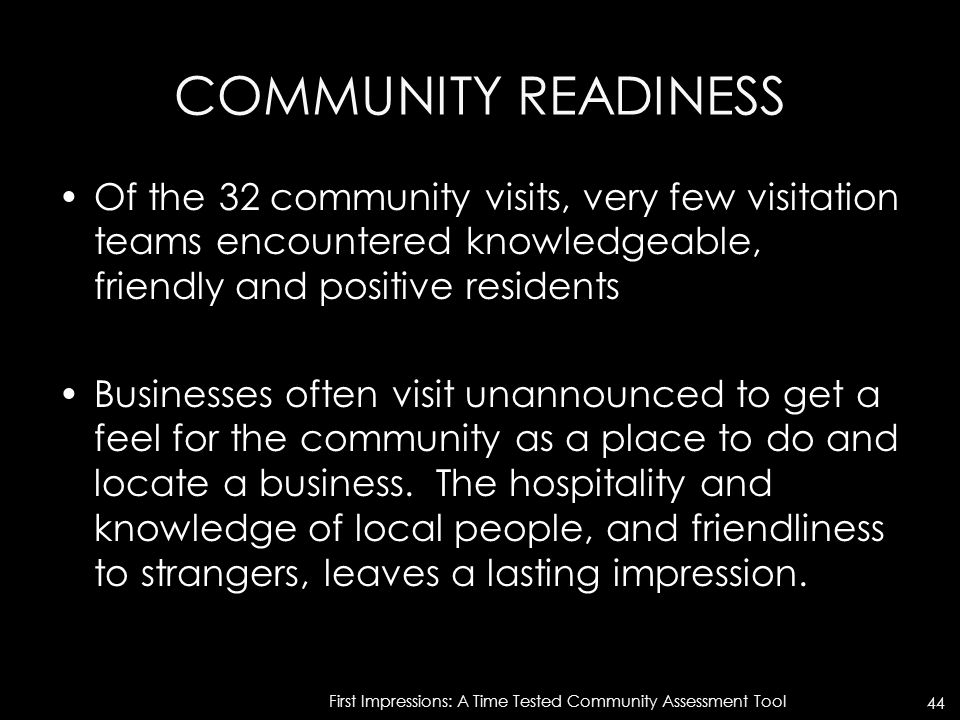 COMMUNITY READINESS Of the 32 community visits, very few visitation teams encountered knowledgeable, friendly and positive residents Businesses often visit unannounced to get a feel for the community as a place to do and locate a business.