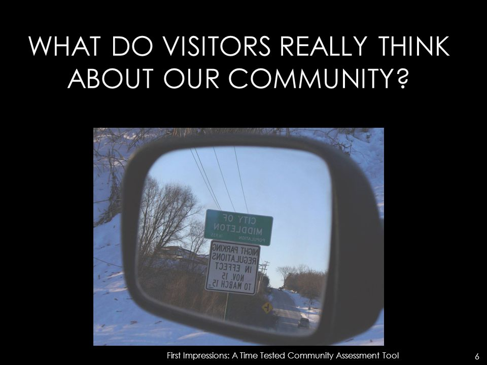 WHAT DO VISITORS REALLY THINK ABOUT OUR COMMUNITY? First Impressions: A Time Tested Community Assessment Tool 6