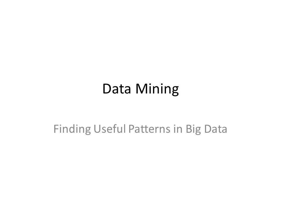 Data Mining Finding Useful Patterns in Big Data