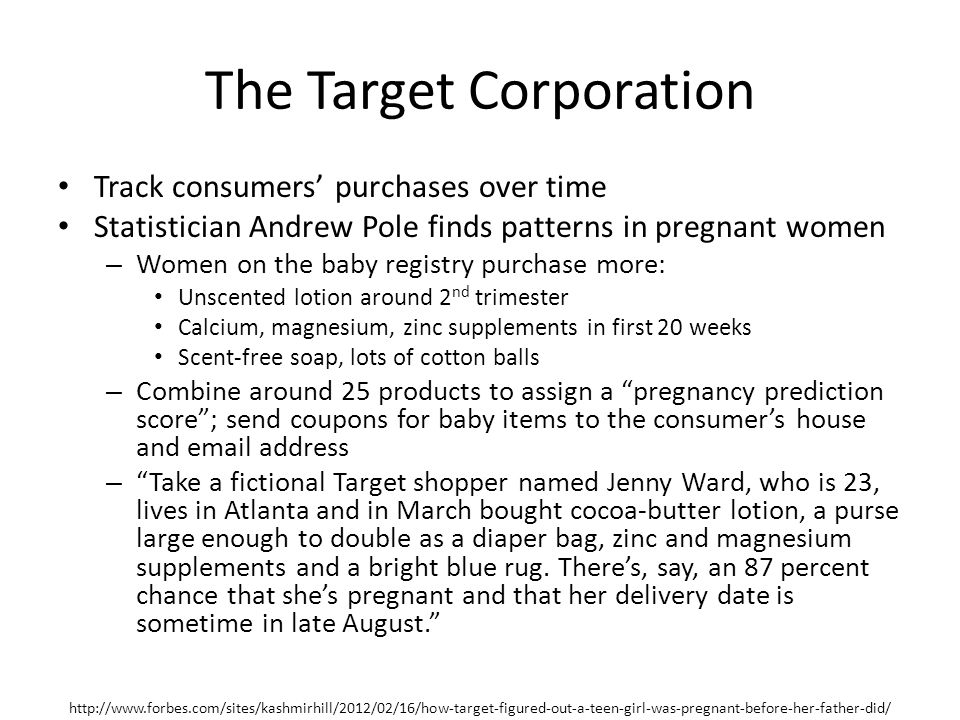 The Target Corporation Track consumers' purchases over time Statistician Andrew Pole finds patterns in pregnant women – Women on the baby registry purchase more: Unscented lotion around 2 nd trimester Calcium, magnesium, zinc supplements in first 20 weeks Scent-free soap, lots of cotton balls – Combine around 25 products to assign a pregnancy prediction score ; send coupons for baby items to the consumer's house and email address – Take a fictional Target shopper named Jenny Ward, who is 23, lives in Atlanta and in March bought cocoa-butter lotion, a purse large enough to double as a diaper bag, zinc and magnesium supplements and a bright blue rug.