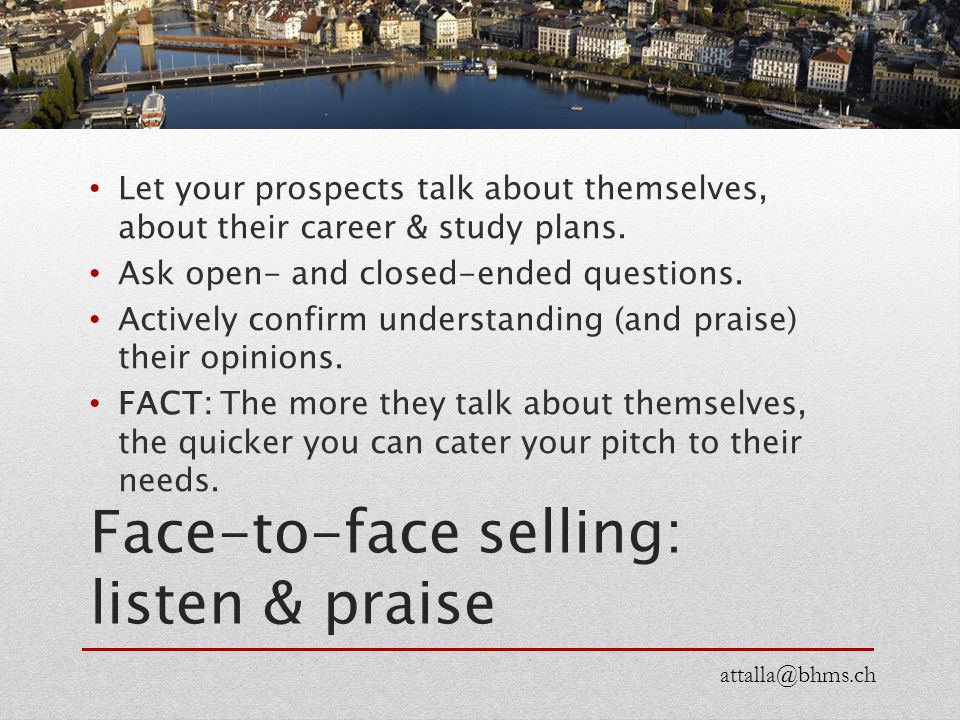 Face-to-face selling: listen & praise Let your prospects talk about themselves, about their career & study plans. Ask open- and closed-ended questions
