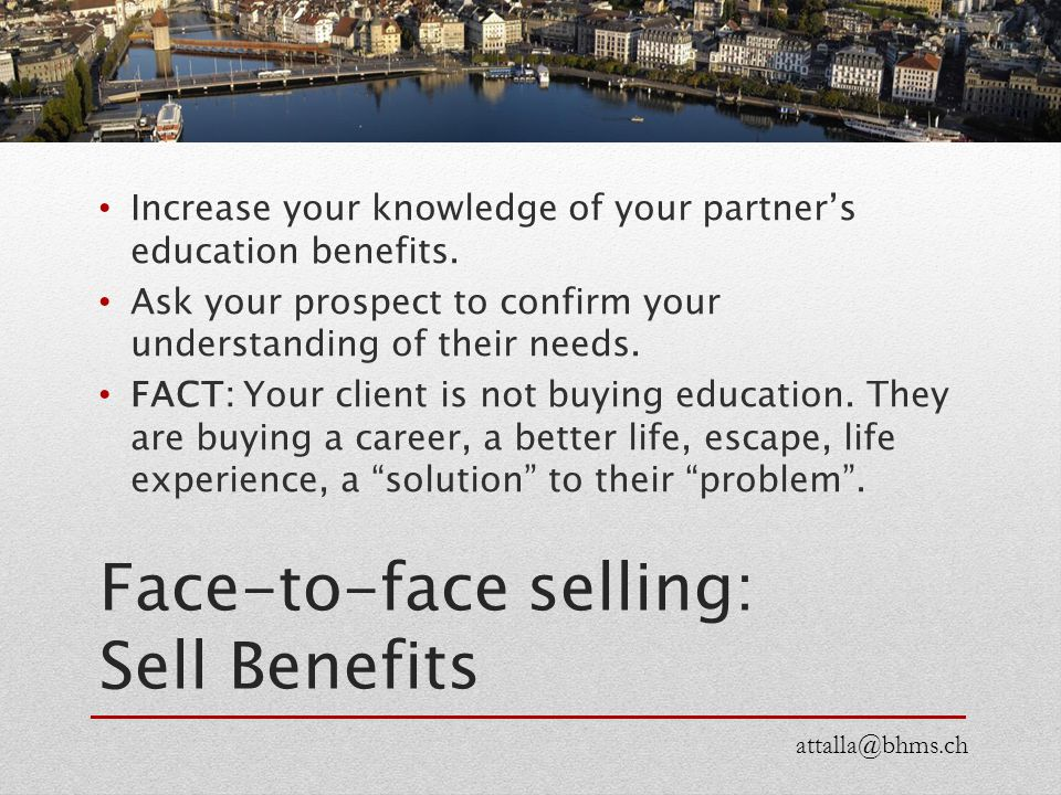 Face-to-face selling: Sell Benefits Increase your knowledge of your partner's education benefits. Ask your prospect to confirm your understanding of t