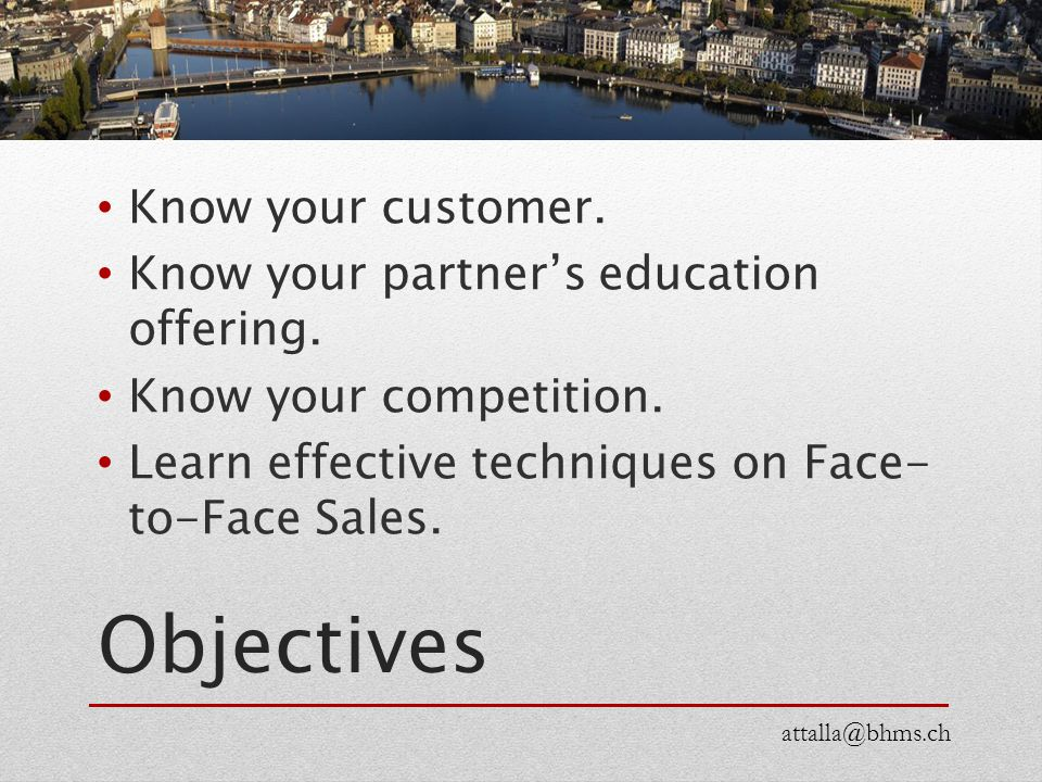 Objectives Know your customer. Know your partner's education offering. Know your competition. Learn effective techniques on Face- to-Face Sales. attal