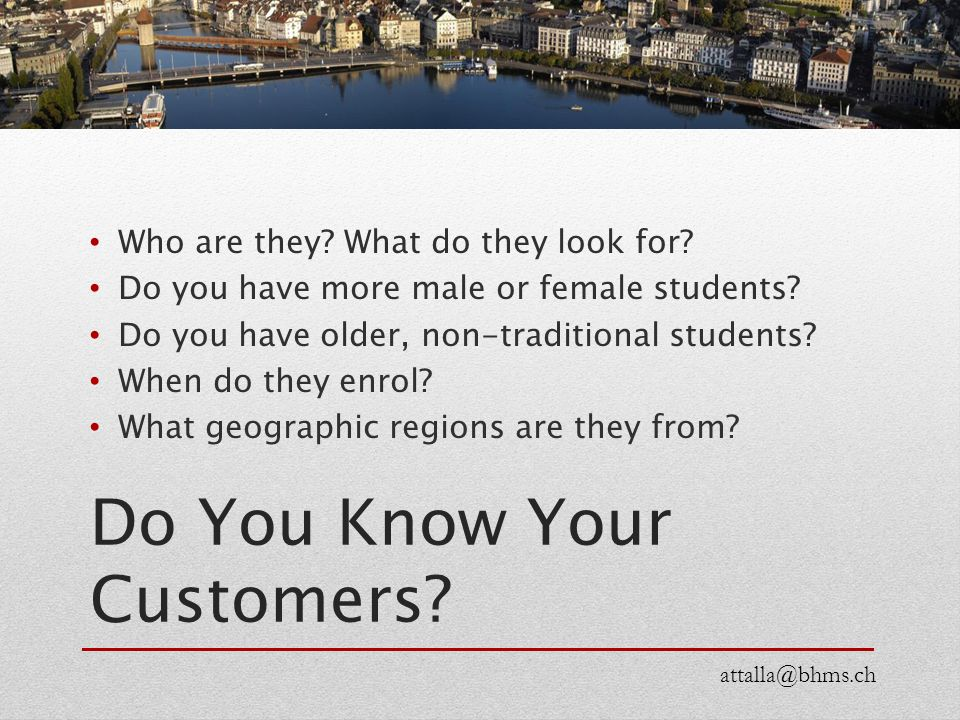 Do You Know Your Customers? Who are they? What do they look for? Do you have more male or female students? Do you have older, non-traditional students