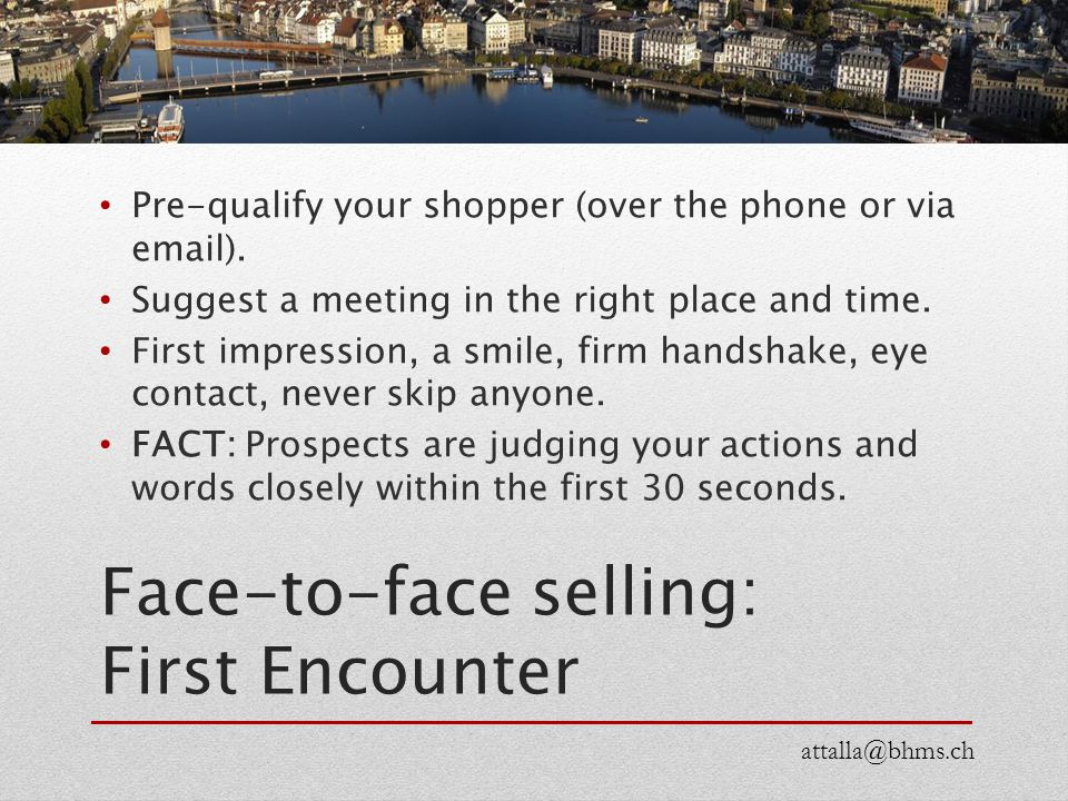 Face-to-face selling: First Encounter Pre-qualify your shopper (over the phone or via email). Suggest a meeting in the right place and time. First imp