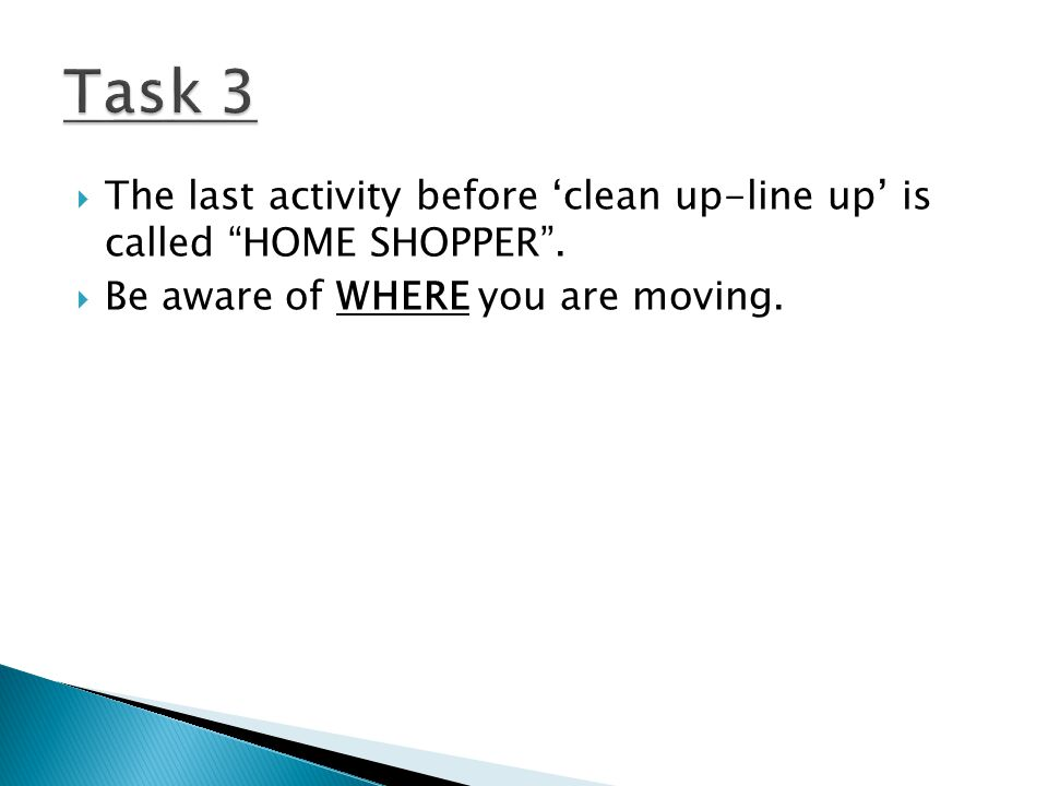 The last activity before 'clean up-line up' is called HOME SHOPPER .