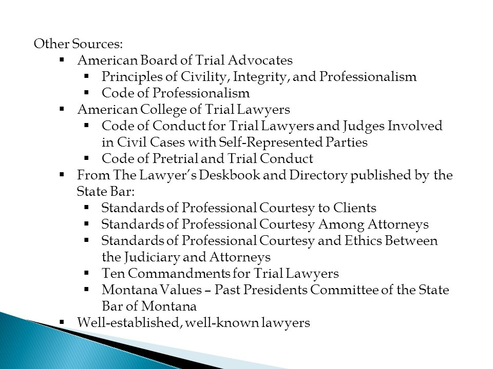 Other Sources:  American Board of Trial Advocates  Principles of Civility, Integrity, and Professionalism  Code of Professionalism  American College of Trial Lawyers  Code of Conduct for Trial Lawyers and Judges Involved in Civil Cases with Self-Represented Parties  Code of Pretrial and Trial Conduct  From The Lawyer's Deskbook and Directory published by the State Bar:  Standards of Professional Courtesy to Clients  Standards of Professional Courtesy Among Attorneys  Standards of Professional Courtesy and Ethics Between the Judiciary and Attorneys  Ten Commandments for Trial Lawyers  Montana Values – Past Presidents Committee of the State Bar of Montana  Well-established, well-known lawyers