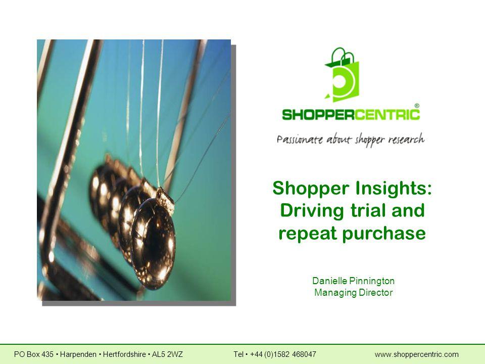 Shopper Insights: Driving trial and repeat purchase Danielle Pinnington Managing Director PO Box 435  Harpenden  Hertfordshire  AL5 2WZ Tel  +44 (