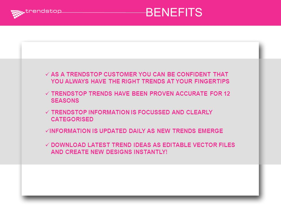 BENEFITS AS A TRENDSTOP CUSTOMER YOU CAN BE CONFIDENT THAT YOU ALWAYS HAVE THE RIGHT TRENDS AT YOUR FINGERTIPS DOWNLOAD LATEST TREND IDEAS AS EDITABLE VECTOR FILES AND CREATE NEW DESIGNS INSTANTLY.