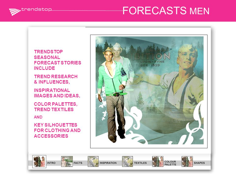 FORECASTS MEN TRENDSTOP SEASONAL FORECAST STORIES INCLUDE TREND RESEARCH & INFLUENCES, INSPIRATIONAL IMAGES AND IDEAS, COLOR PALETTES, TREND TEXTILES AND KEY SILHOUETTES FOR CLOTHING AND ACCESSORIES