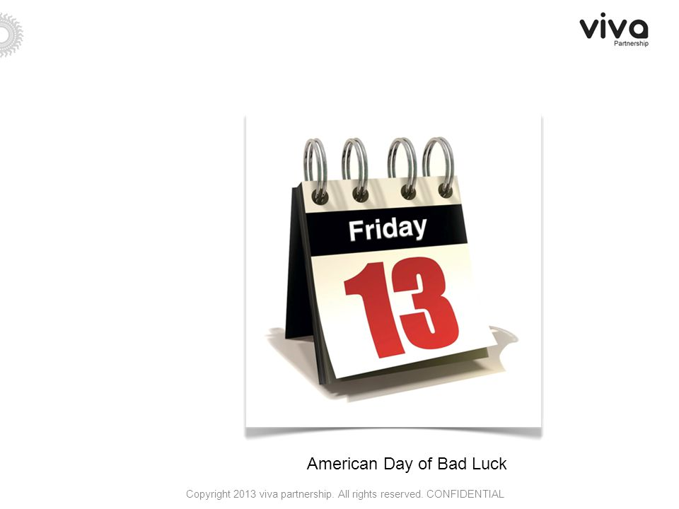 American Day of Bad Luck Copyright 2013 viva partnership. All rights reserved. CONFIDENTIAL