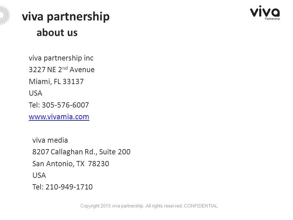 viva partnership about us viva partnership inc 3227 NE 2 nd Avenue Miami, FL 33137 USA Tel: 305-576-6007 www.vivamia.com viva media 8207 Callaghan Rd., Suite 200 San Antonio, TX 78230 USA Tel: 210-949-1710 Copyright 2013 viva partnership.