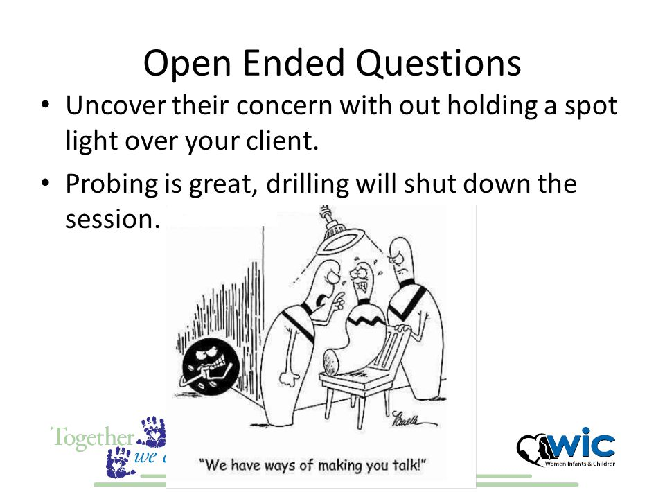 Open Ended Questions Uncover their concern with out holding a spot light over your client.