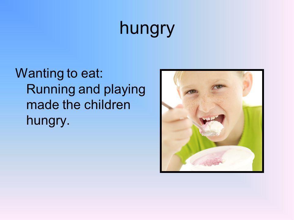 hungry Wanting to eat: Running and playing made the children hungry.