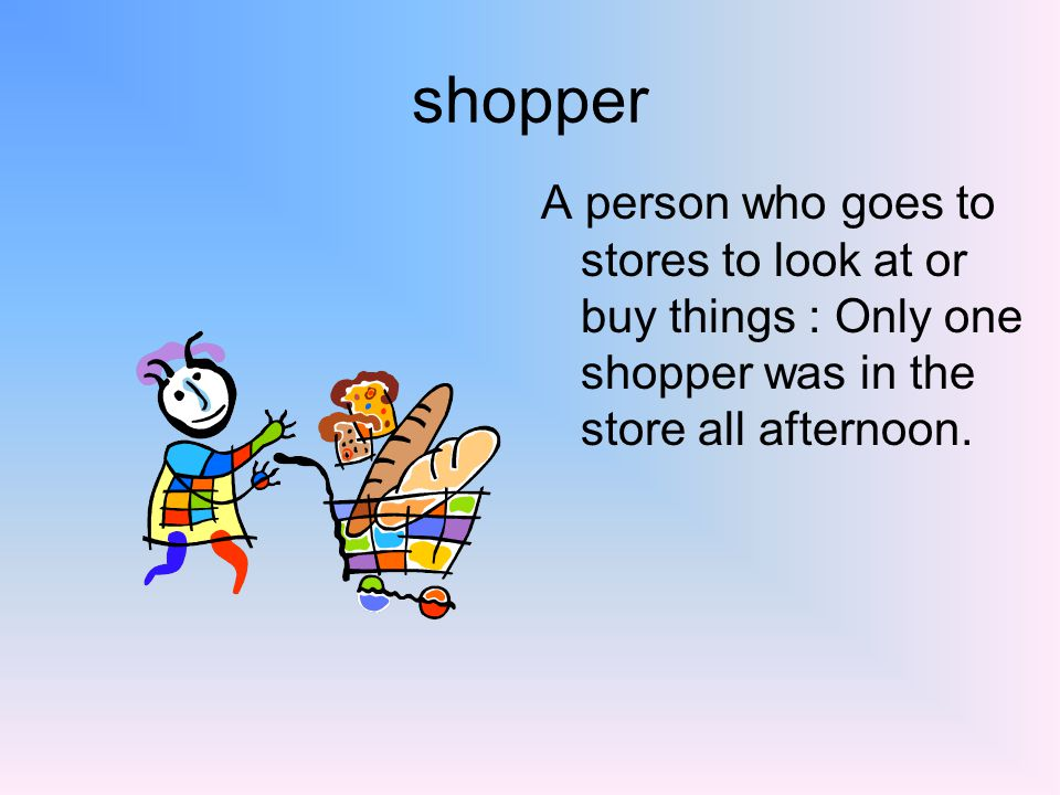 shopper A person who goes to stores to look at or buy things : Only one shopper was in the store all afternoon.