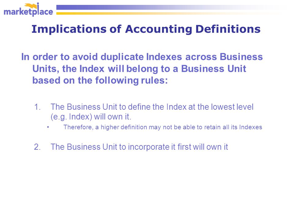 Implications of Accounting Definitions In order to avoid duplicate Indexes across Business Units, the Index will belong to a Business Unit based on the following rules: 1.The Business Unit to define the Index at the lowest level (e.g.