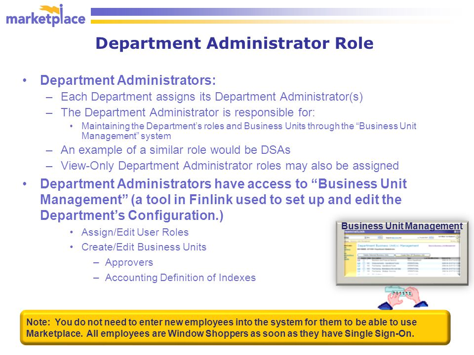Department Administrator Role Department Administrators: –Each Department assigns its Department Administrator(s) –The Department Administrator is responsible for: Maintaining the Department's roles and Business Units through the Business Unit Management system –An example of a similar role would be DSAs –View-Only Department Administrator roles may also be assigned Department Administrators have access to Business Unit Management (a tool in Finlink used to set up and edit the Department's Configuration.) Assign/Edit User Roles Create/Edit Business Units –Approvers –Accounting Definition of Indexes 3 Note: You do not need to enter new employees into the system for them to be able to use Marketplace.