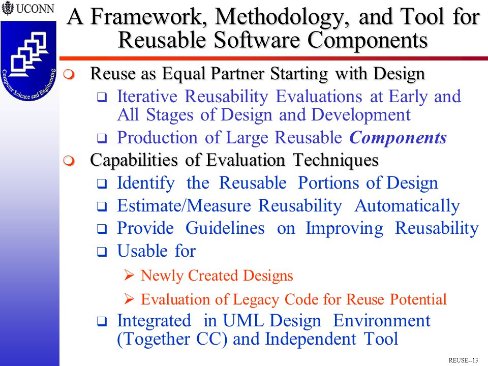 REUSE--13 A Framework, Methodology, and Tool for Reusable Software Components  Reuse as Equal Partner Starting with Design  Iterative Reusability Evaluations at Early and All Stages of Design and Development  Production of Large Reusable Components  Capabilities of Evaluation Techniques  Identify the Reusable Portions of Design  Estimate/Measure Reusability Automatically  Provide Guidelines on Improving Reusability  Usable for  Newly Created Designs  Evaluation of Legacy Code for Reuse Potential  Integrated in UML Design Environment (Together CC) and Independent Tool