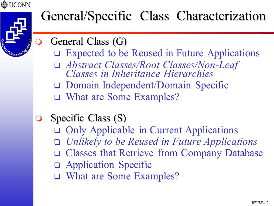 REUSE--17 General/Specific Class Characterization  General Class (G)  Expected to be Reused in Future Applications  Abstract Classes/Root Classes/Non-Leaf Classes in Inheritance Hierarchies  Domain Independent/Domain Specific  What are Some Examples.