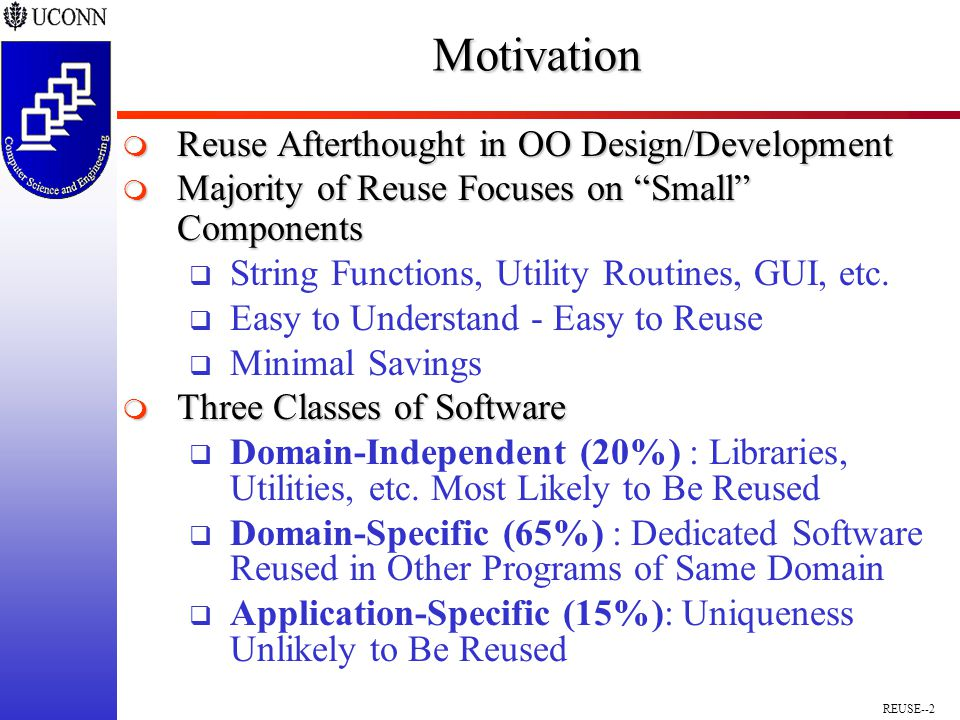 REUSE--2Motivation  Reuse Afterthought in OO Design/Development  Majority of Reuse Focuses on Small Components  String Functions, Utility Routines, GUI, etc.