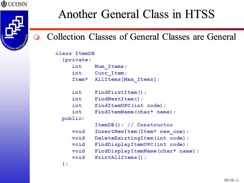 REUSE--21 Another General Class in HTSS  Collection Classes of General Classes are General class ItemDB {private: int Num_Items; int Curr_Item; Item* AllItems[Max_Items]; int FindFirstItem(); int FindNextItem(); int FindItemUPC(int code); int FindItemName(char* name); public: ItemDB(); // Constructor void InsertNewItem(Item* new_one); void DeleteExistingItem(int code); void FindDisplayItemUPC(int code); void FindDisplayItemName(char* name); void PrintAllItems(); };