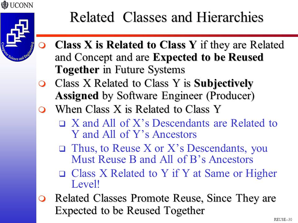 REUSE--30 Related Classes and Hierarchies  Class X is Related to Class Y if they are Related and Concept and are Expected to be Reused Together in Future Systems  Class X Related to Class Y is Subjectively Assigned by Software Engineer (Producer)  When Class X is Related to Class Y  X and All of X's Descendants are Related to Y and All of Y's Ancestors  Thus, to Reuse X or X's Descendants, you Must Reuse B and All of B's Ancestors  Class X Related to Y if Y at Same or Higher Level.