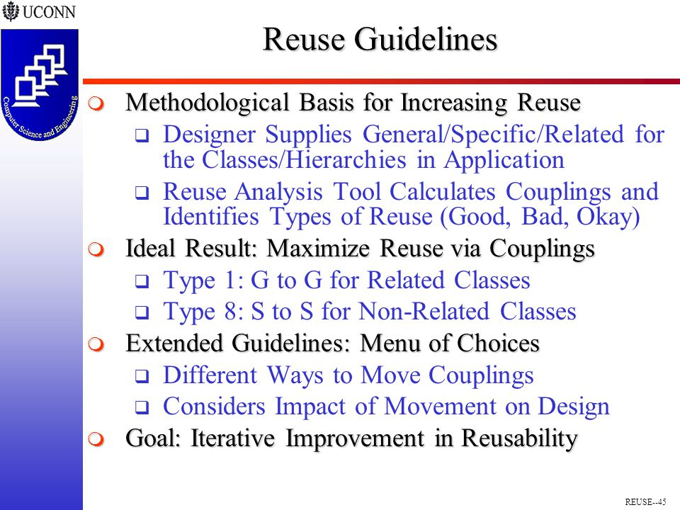 REUSE--45 Reuse Guidelines  Methodological Basis for Increasing Reuse  Designer Supplies General/Specific/Related for the Classes/Hierarchies in Application  Reuse Analysis Tool Calculates Couplings and Identifies Types of Reuse (Good, Bad, Okay)  Ideal Result: Maximize Reuse via Couplings  Type 1: G to G for Related Classes  Type 8: S to S for Non-Related Classes  Extended Guidelines: Menu of Choices  Different Ways to Move Couplings  Considers Impact of Movement on Design  Goal: Iterative Improvement in Reusability