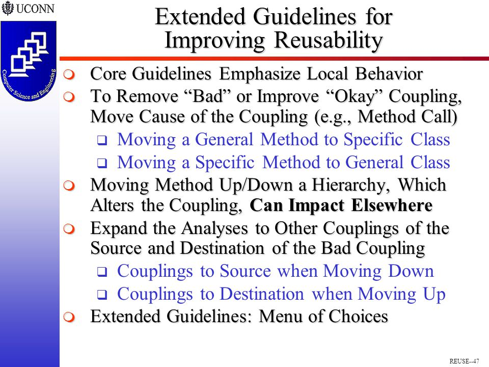 REUSE--47 Extended Guidelines for Improving Reusability  Core Guidelines Emphasize Local Behavior  To Remove Bad or Improve Okay Coupling, Move Cause of the Coupling (e.g., Method Call)  Moving a General Method to Specific Class  Moving a Specific Method to General Class  Moving Method Up/Down a Hierarchy, Which Alters the Coupling, Can Impact Elsewhere  Expand the Analyses to Other Couplings of the Source and Destination of the Bad Coupling  Couplings to Source when Moving Down  Couplings to Destination when Moving Up  Extended Guidelines: Menu of Choices