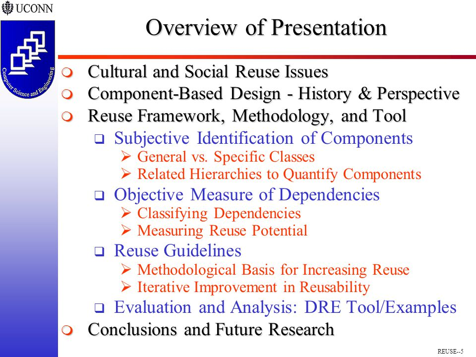 REUSE--5 Overview of Presentation  Cultural and Social Reuse Issues  Component-Based Design - History & Perspective  Reuse Framework, Methodology, and Tool  Subjective Identification of Components  General vs.