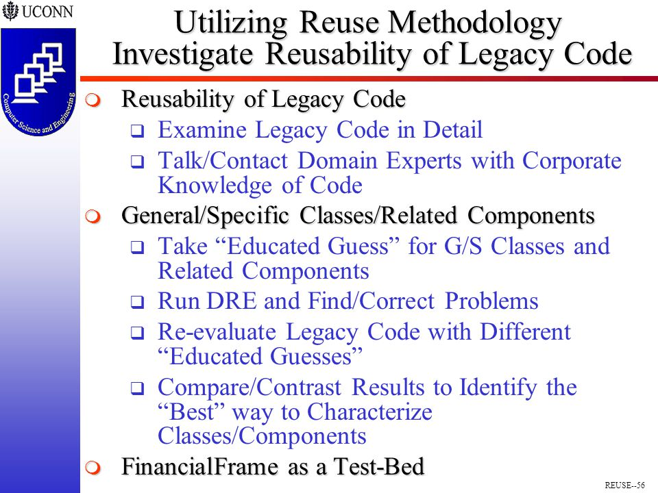 REUSE--56 Utilizing Reuse Methodology Investigate Reusability of Legacy Code  Reusability of Legacy Code  Examine Legacy Code in Detail  Talk/Contact Domain Experts with Corporate Knowledge of Code  General/Specific Classes/Related Components  Take Educated Guess for G/S Classes and Related Components  Run DRE and Find/Correct Problems  Re-evaluate Legacy Code with Different Educated Guesses  Compare/Contrast Results to Identify the Best way to Characterize Classes/Components  FinancialFrame as a Test-Bed