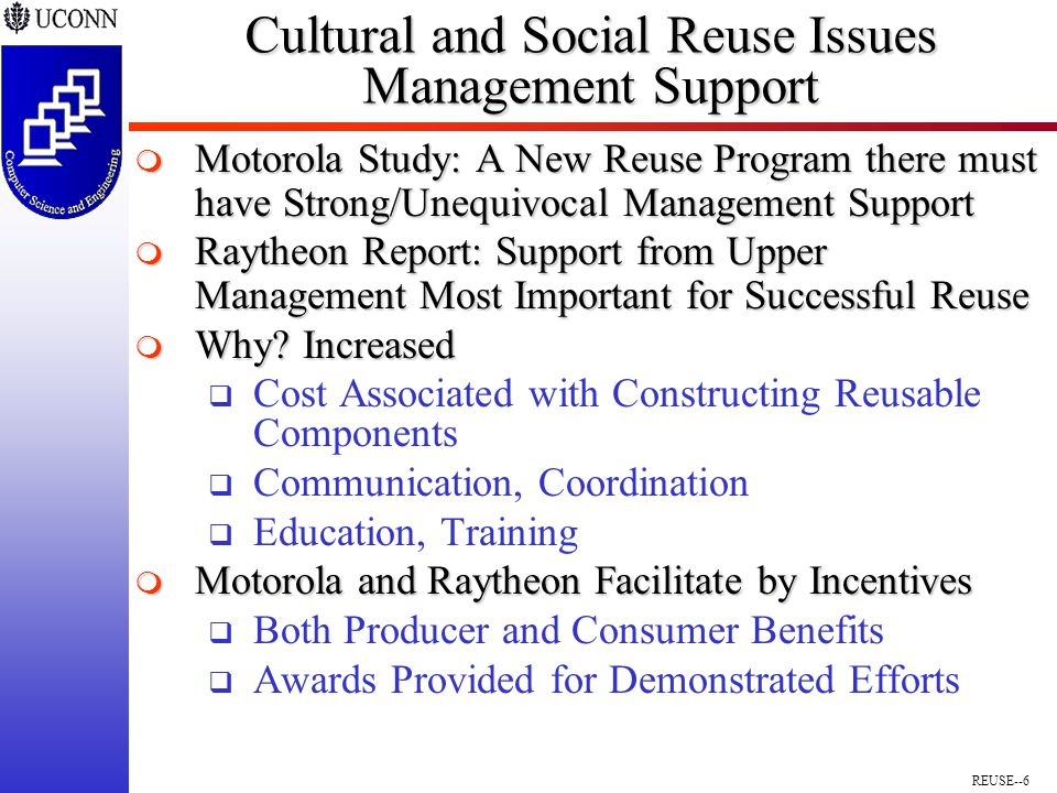 REUSE--6 Cultural and Social Reuse Issues Management Support  Motorola Study: A New Reuse Program there must have Strong/Unequivocal Management Support  Raytheon Report: Support from Upper Management Most Important for Successful Reuse  Why.