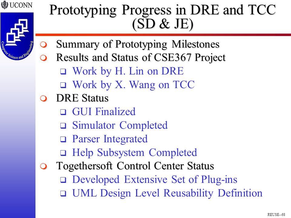 REUSE--68 Prototyping Progress in DRE and TCC (SD & JE)  Summary of Prototyping Milestones  Results and Status of CSE367 Project  Work by H.