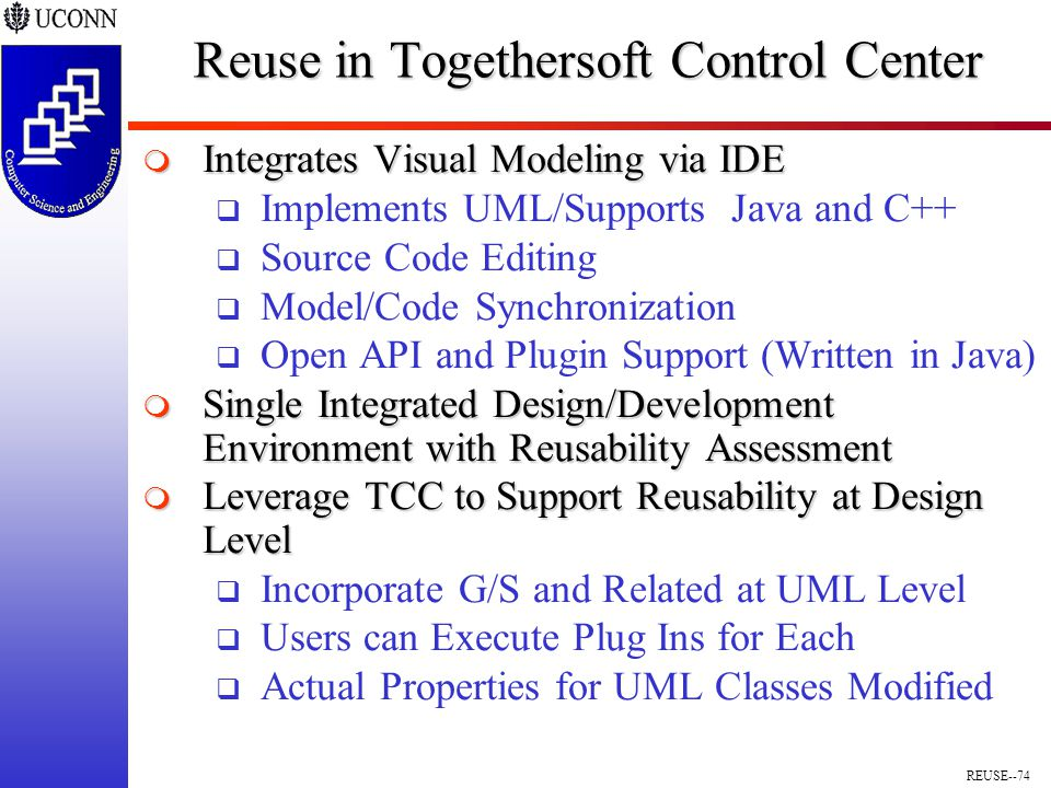 REUSE--74 Reuse in Togethersoft Control Center  Integrates Visual Modeling via IDE  Implements UML/Supports Java and C++  Source Code Editing  Model/Code Synchronization  Open API and Plugin Support (Written in Java)  Single Integrated Design/Development Environment with Reusability Assessment  Leverage TCC to Support Reusability at Design Level  Incorporate G/S and Related at UML Level  Users can Execute Plug Ins for Each  Actual Properties for UML Classes Modified
