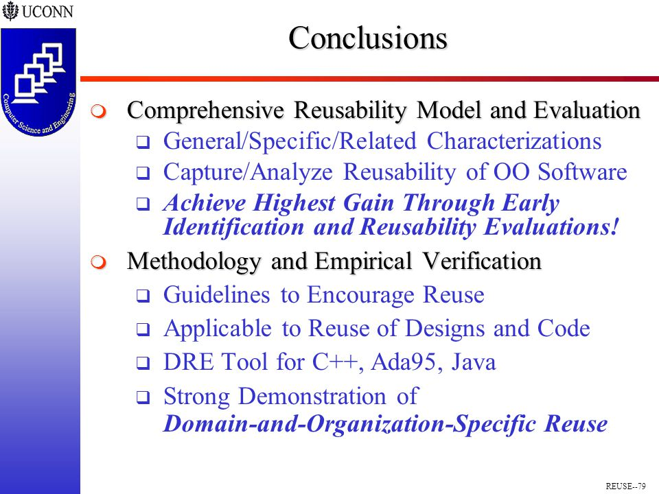 REUSE--79Conclusions  Comprehensive Reusability Model and Evaluation  General/Specific/Related Characterizations  Capture/Analyze Reusability of OO Software  Achieve Highest Gain Through Early Identification and Reusability Evaluations.