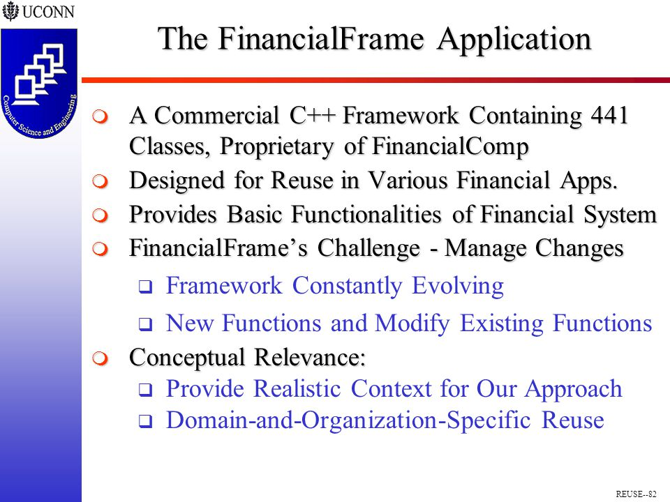 REUSE--82 The FinancialFrame Application  A Commercial C++ Framework Containing 441 Classes, Proprietary of FinancialComp  Designed for Reuse in Various Financial Apps.