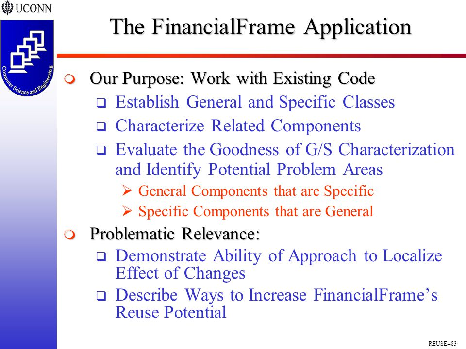 REUSE--83 The FinancialFrame Application  Our Purpose: Work with Existing Code  Establish General and Specific Classes  Characterize Related Components  Evaluate the Goodness of G/S Characterization and Identify Potential Problem Areas  General Components that are Specific  Specific Components that are General  Problematic Relevance:  Demonstrate Ability of Approach to Localize Effect of Changes  Describe Ways to Increase FinancialFrame's Reuse Potential