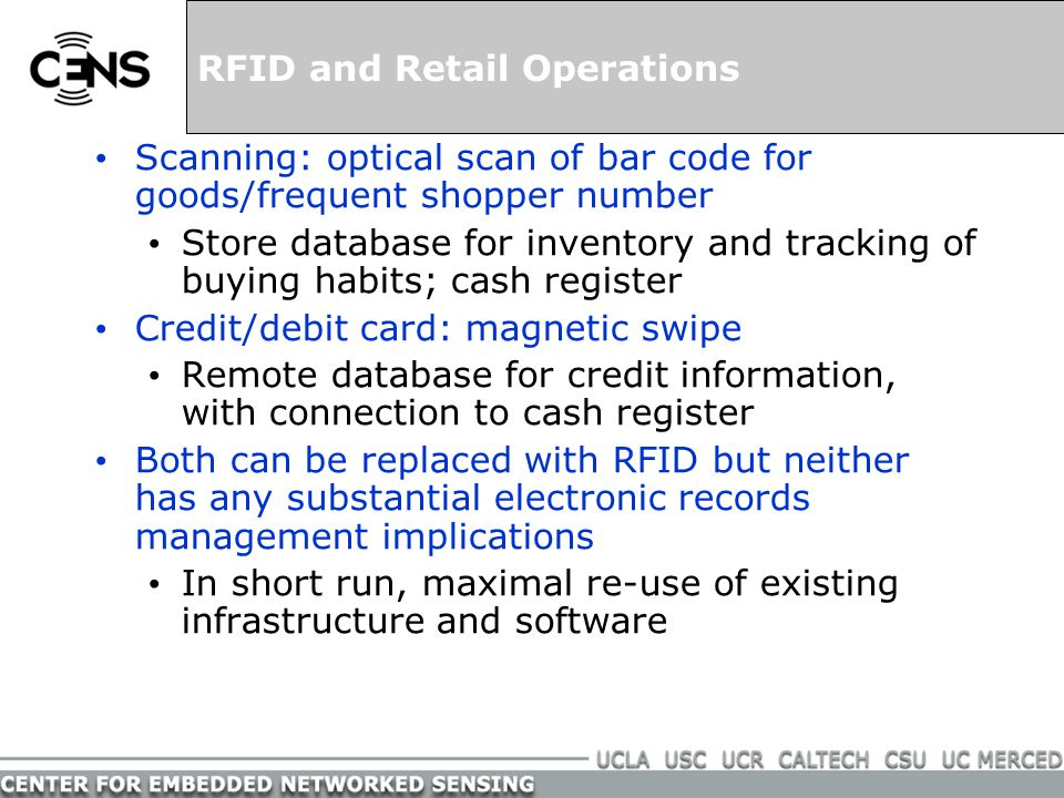 RFID and the Consumer Consumers equipped with readers (say extra PDA accessory) may be able to obtain lots of information: Price, Consumer report Manufacturing history (sweatshop labor?) Ingredients list (with automated check against allergies) Alternative products, possibly with targeted advertising Tag acts as trigger for services requiring web access with far higher data rates than store's financial transactions Opportunity for e-shopping types of information in malls, including the pop-up ads (e.g.