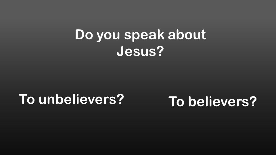 Do you speak about Jesus? To unbelievers? To believers?