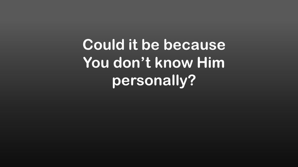 Could it be because You don't know Him personally?